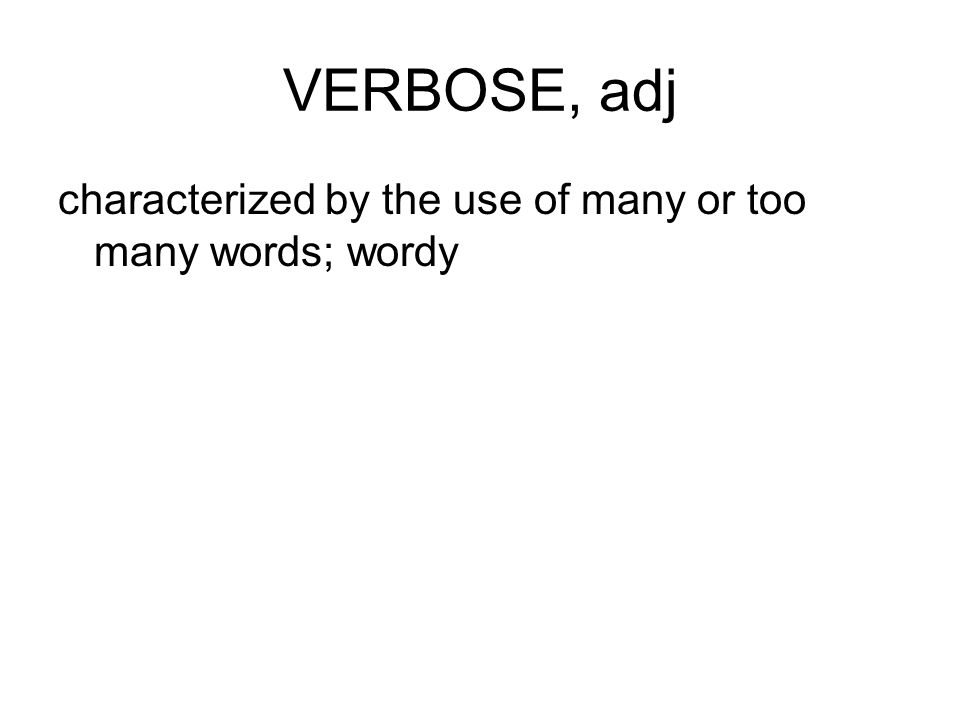 VERBOSE, adj characterized by the use of many or too many words; wordy