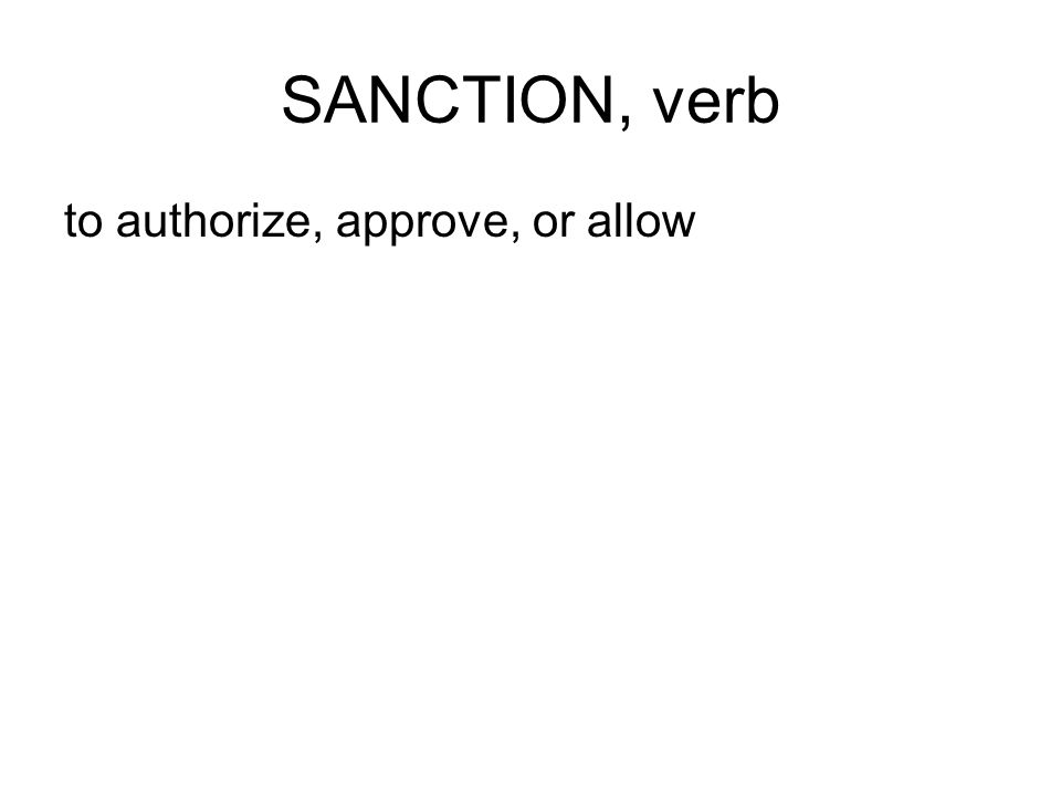 SANCTION, verb to authorize, approve, or allow