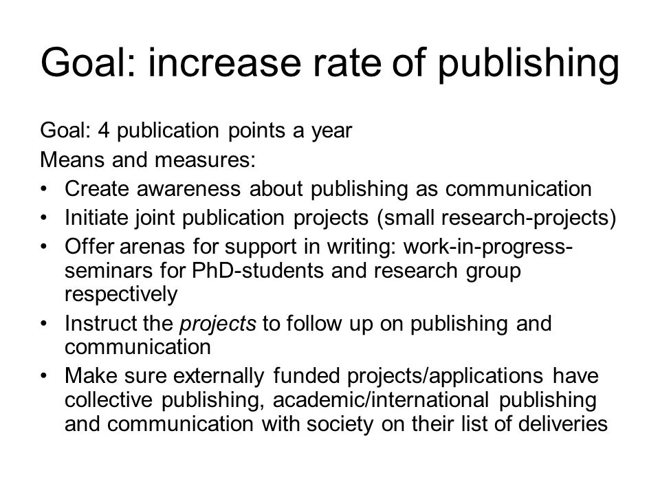 Goal: increase rate of publishing Goal: 4 publication points a year Means and measures: Create awareness about publishing as communication Initiate jo