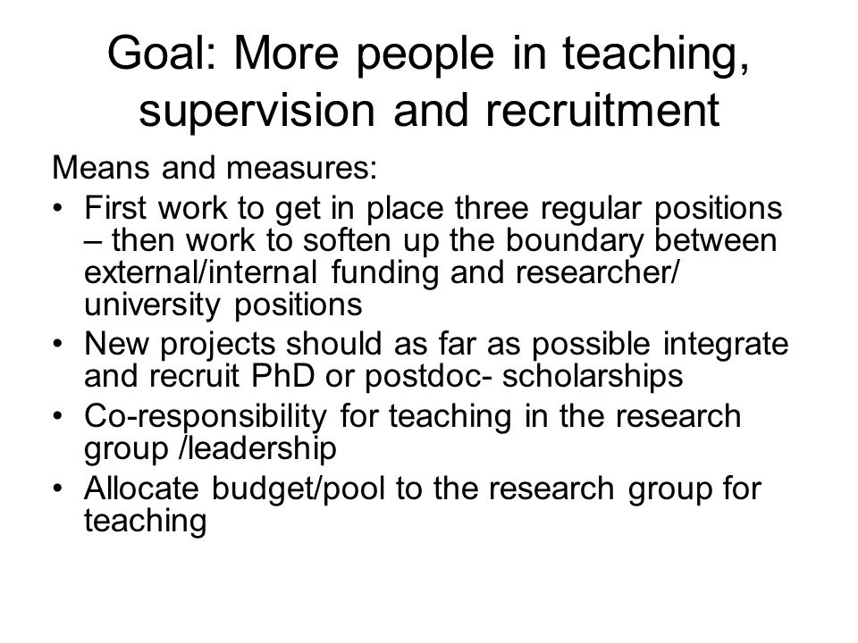 Goal: More people in teaching, supervision and recruitment Means and measures: First work to get in place three regular positions – then work to soften up the boundary between external/internal funding and researcher/ university positions New projects should as far as possible integrate and recruit PhD or postdoc- scholarships Co-responsibility for teaching in the research group /leadership Allocate budget/pool to the research group for teaching