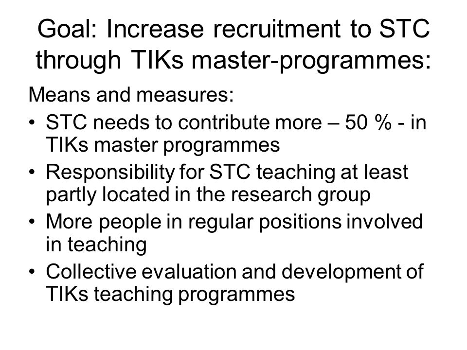 Goal: Increase recruitment to STC through TIKs master-programmes: Means and measures: STC needs to contribute more – 50 % - in TIKs master programmes Responsibility for STC teaching at least partly located in the research group More people in regular positions involved in teaching Collective evaluation and development of TIKs teaching programmes