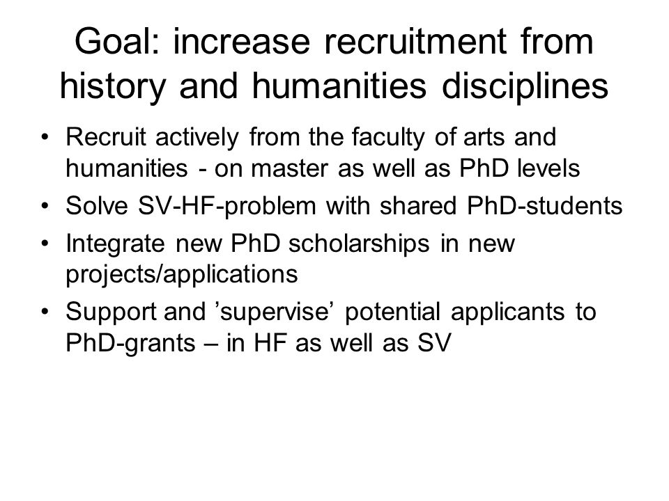 Goal: increase recruitment from history and humanities disciplines Recruit actively from the faculty of arts and humanities - on master as well as PhD levels Solve SV-HF-problem with shared PhD-students Integrate new PhD scholarships in new projects/applications Support and 'supervise' potential applicants to PhD-grants – in HF as well as SV