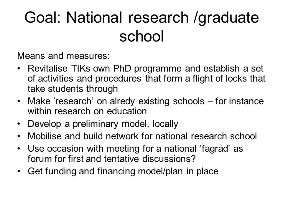 Goal: National research /graduate school Means and measures: Revitalise TIKs own PhD programme and establish a set of activities and procedures that f