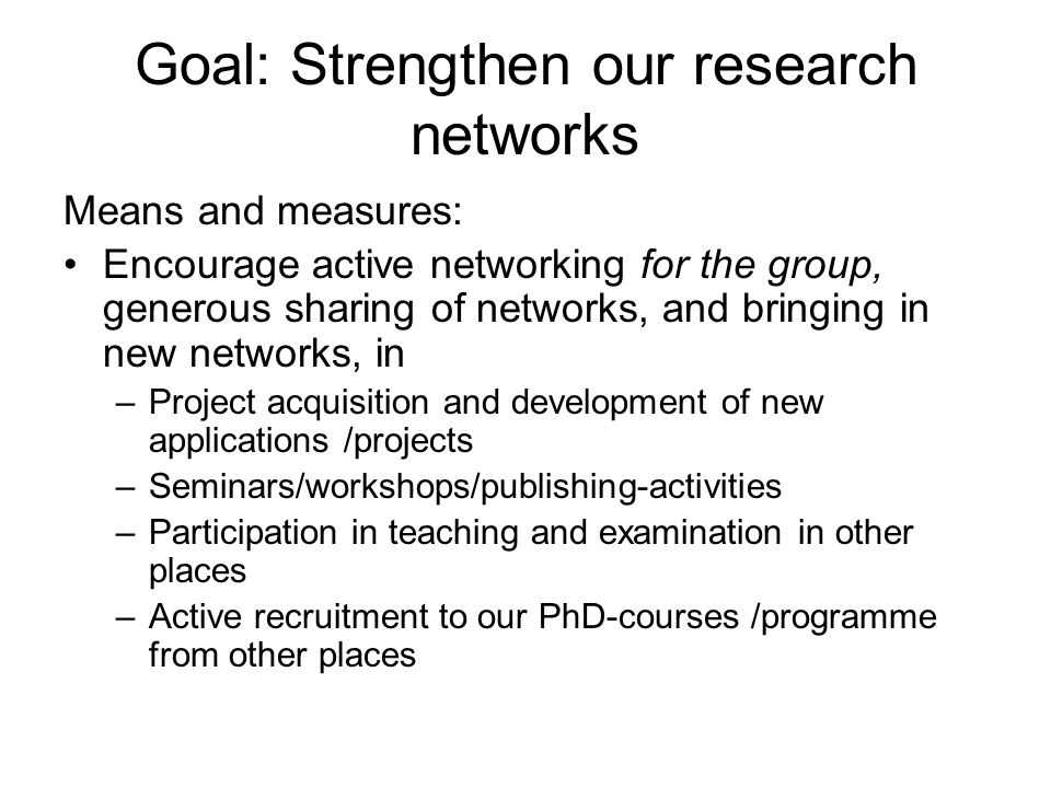 Goal: Strengthen our research networks Means and measures: Encourage active networking for the group, generous sharing of networks, and bringing in new networks, in –Project acquisition and development of new applications /projects –Seminars/workshops/publishing-activities –Participation in teaching and examination in other places –Active recruitment to our PhD-courses /programme from other places