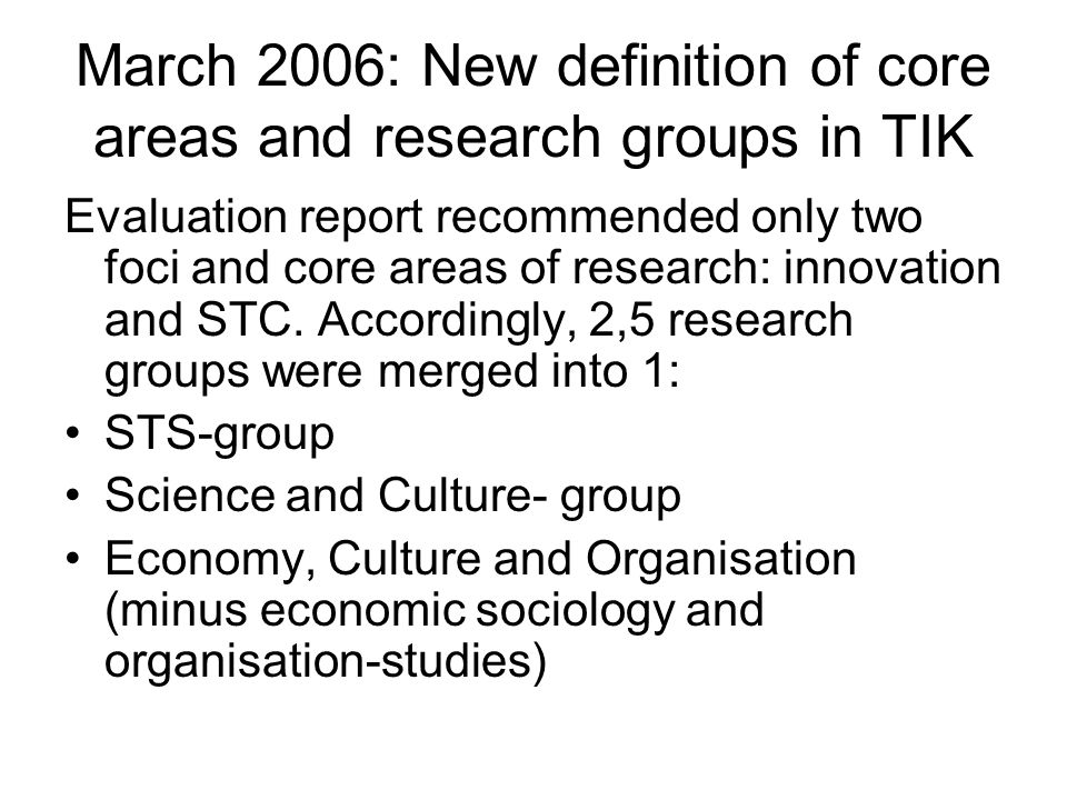 March 2006: New definition of core areas and research groups in TIK Evaluation report recommended only two foci and core areas of research: innovation and STC.
