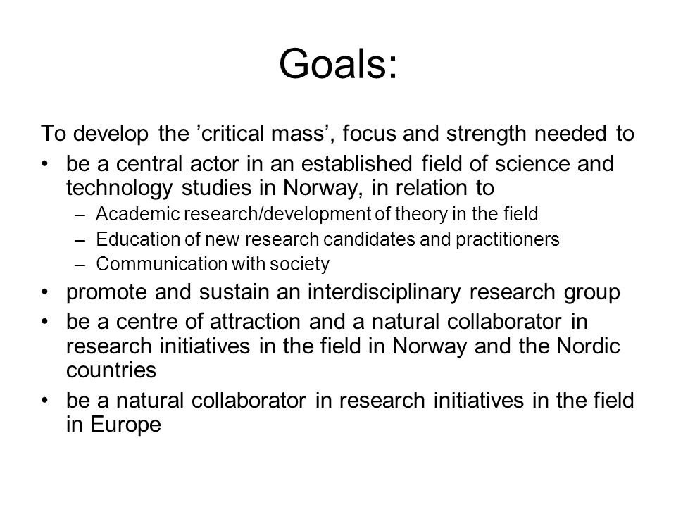 Goals: To develop the 'critical mass', focus and strength needed to be a central actor in an established field of science and technology studies in No