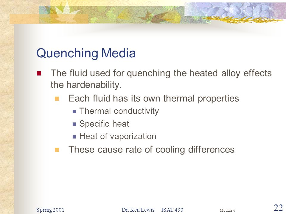 Module 6 Spring 2001Dr. Ken Lewis ISAT 430 22 Quenching Media The fluid used for quenching the heated alloy effects the hardenability. Each fluid has
