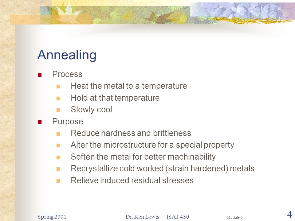 Module 6 Spring 2001Dr. Ken Lewis ISAT 430 4 Annealing Process Heat the metal to a temperature Hold at that temperature Slowly cool Purpose Reduce har
