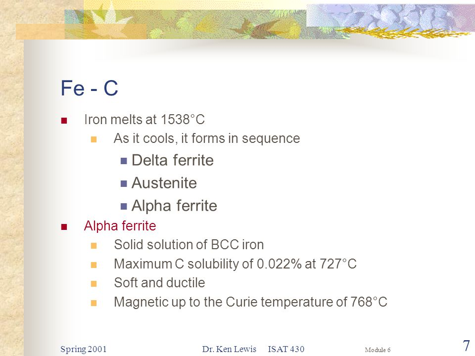 Module 6 Spring 2001Dr. Ken Lewis ISAT 430 7 Fe - C Iron melts at 1538°C As it cools, it forms in sequence Delta ferrite Austenite Alpha ferrite Solid