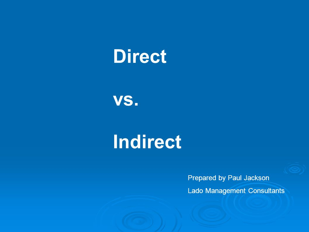 Direct vs. Indirect Prepared by Paul Jackson Lado Management Consultants