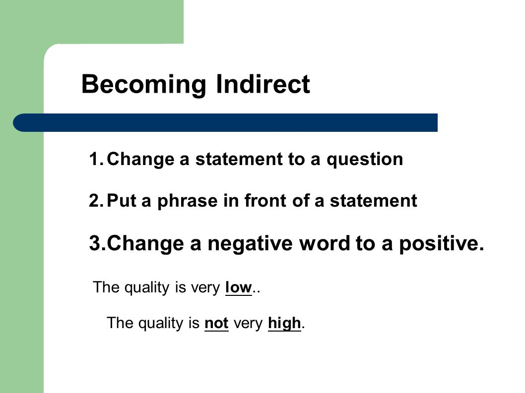 1.Change a statement to a question 2.Put a phrase in front of a statement 3.Change a negative word to a positive.
