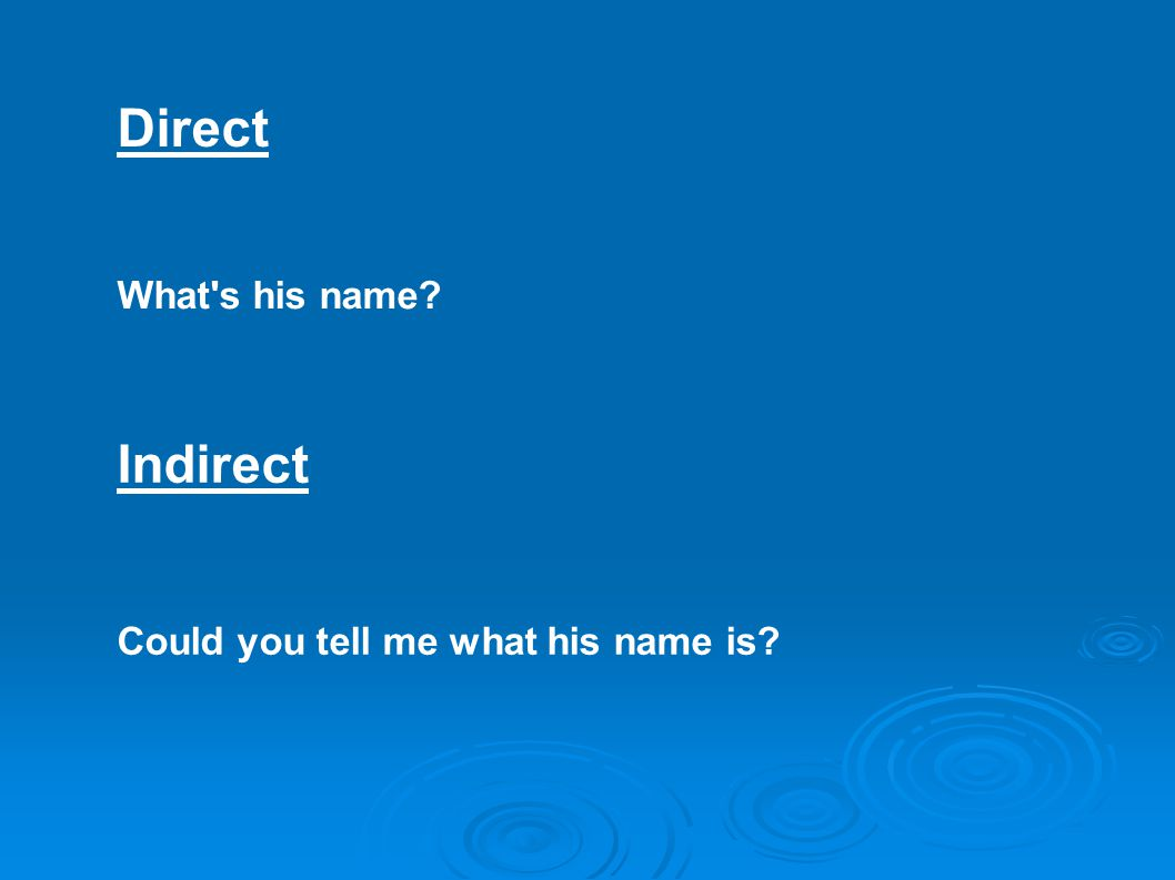 Direct Indirect What s his name? Could you tell me what his name is?