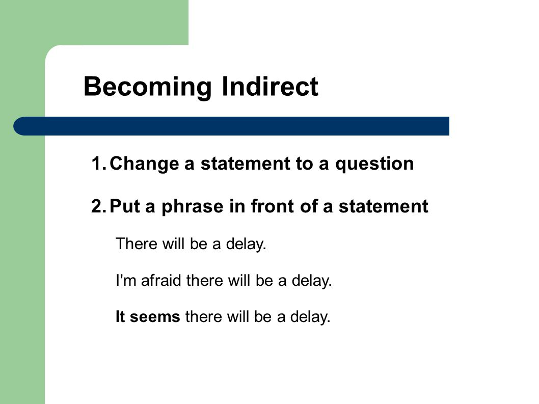 1.Change a statement to a question 2.Put a phrase in front of a statement There will be a delay.
