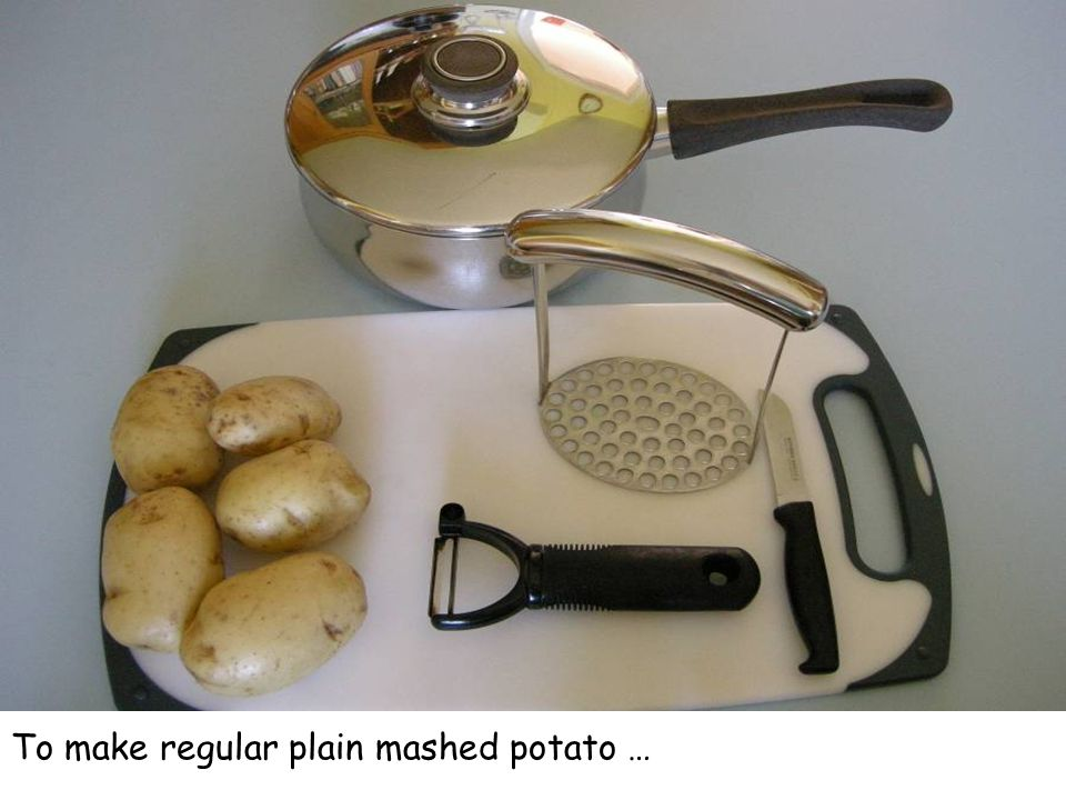 To make regular plain mashed potato …