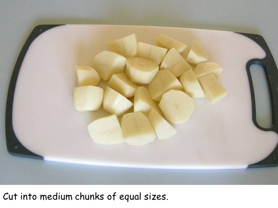 Cut into medium chunks of equal sizes.