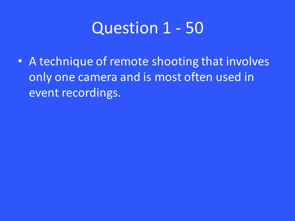 Question 1 - 50 A technique of remote shooting that involves only one camera and is most often used in event recordings.