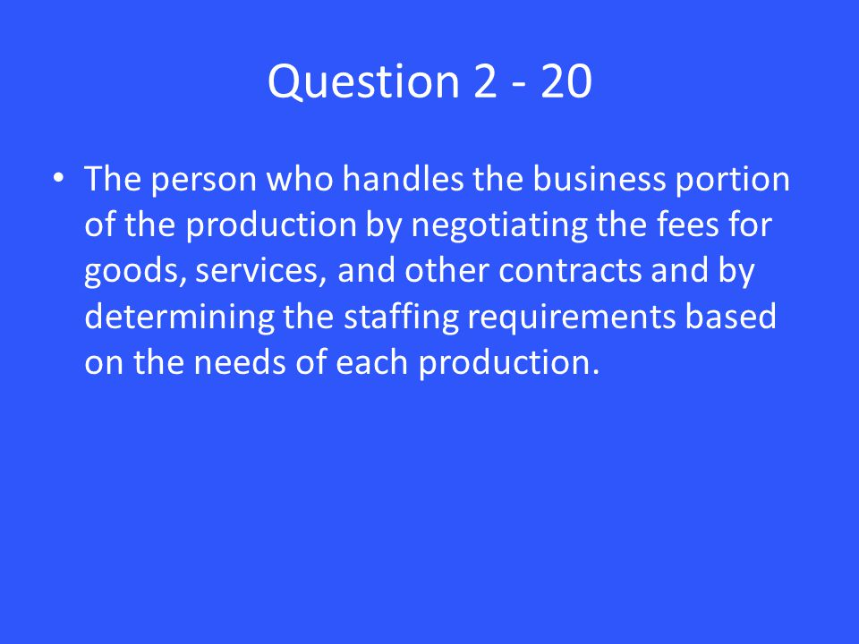 Question 2 - 20 The person who handles the business portion of the production by negotiating the fees for goods, services, and other contracts and by determining the staffing requirements based on the needs of each production.