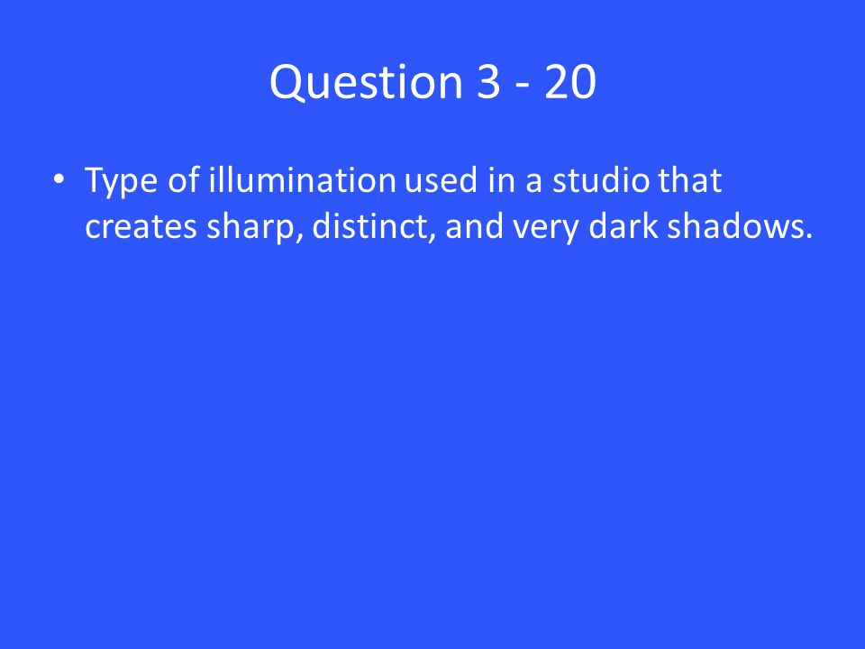 Question 3 - 20 Type of illumination used in a studio that creates sharp, distinct, and very dark shadows.