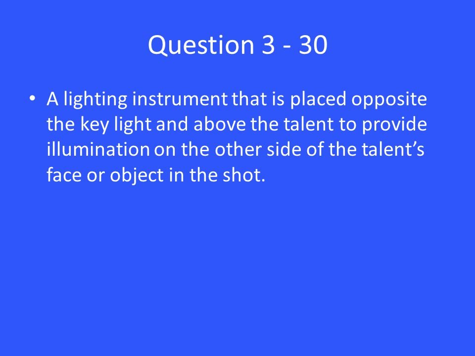 Question 3 - 30 A lighting instrument that is placed opposite the key light and above the talent to provide illumination on the other side of the talent's face or object in the shot.