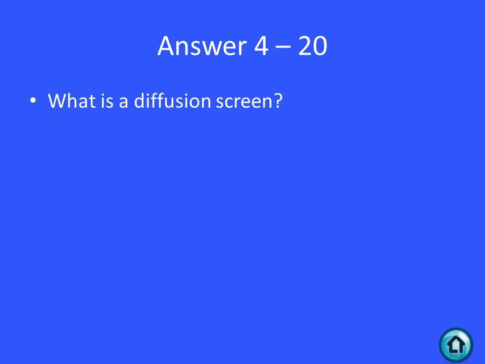 Answer 4 – 20 What is a diffusion screen
