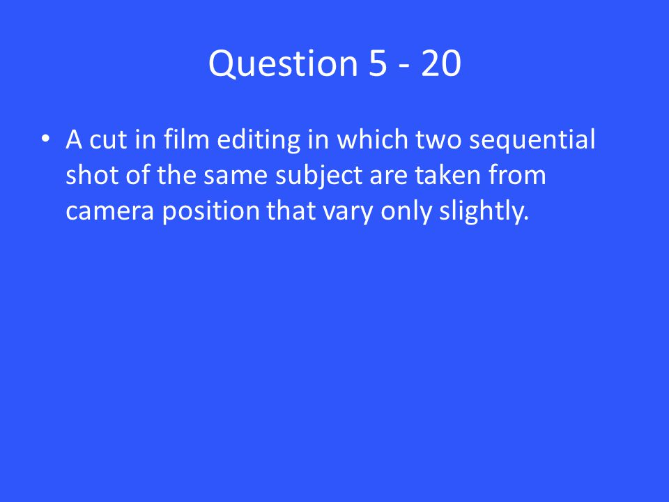Question 5 - 20 A cut in film editing in which two sequential shot of the same subject are taken from camera position that vary only slightly.