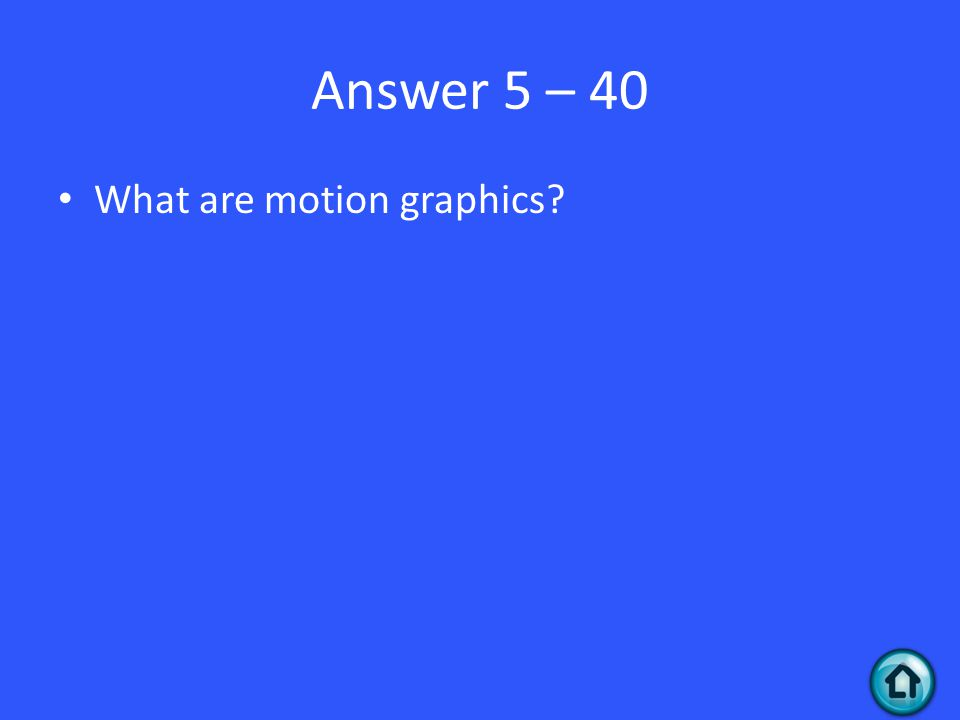 Answer 5 – 40 What are motion graphics?