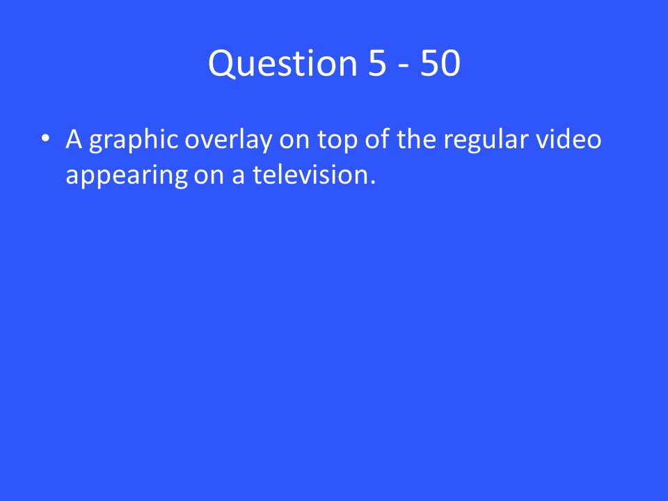 Question 5 - 50 A graphic overlay on top of the regular video appearing on a television.