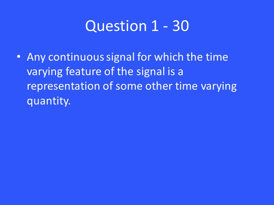 Question 1 - 30 Any continuous signal for which the time varying feature of the signal is a representation of some other time varying quantity.