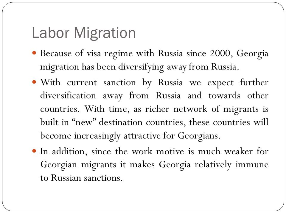 Labor Migration Because of visa regime with Russia since 2000, Georgia migration has been diversifying away from Russia.