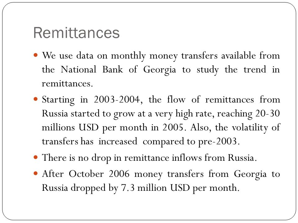 Remittances We use data on monthly money transfers available from the National Bank of Georgia to study the trend in remittances.