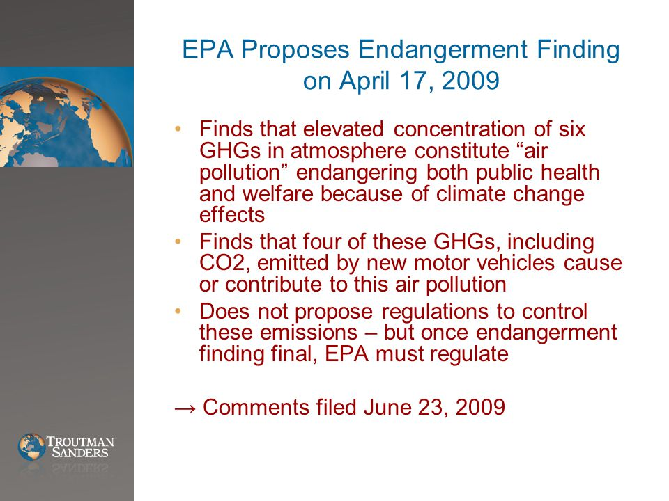 EPA Proposes Endangerment Finding on April 17, 2009 Finds that elevated concentration of six GHGs in atmosphere constitute air pollution endangering both public health and welfare because of climate change effects Finds that four of these GHGs, including CO2, emitted by new motor vehicles cause or contribute to this air pollution Does not propose regulations to control these emissions – but once endangerment finding final, EPA must regulate → Comments filed June 23, 2009