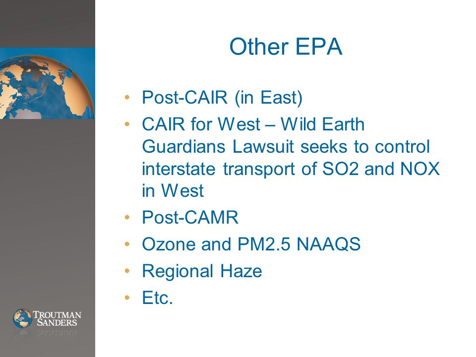 Other EPA Post-CAIR (in East) CAIR for West – Wild Earth Guardians Lawsuit seeks to control interstate transport of SO2 and NOX in West Post-CAMR Ozone and PM2.5 NAAQS Regional Haze Etc.