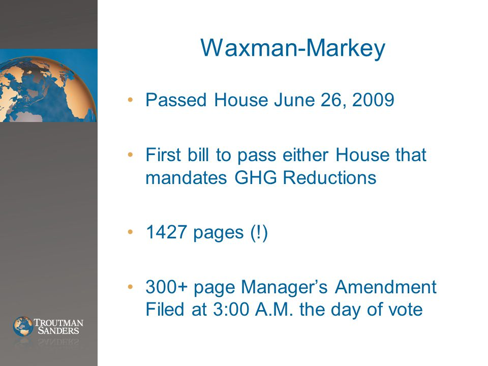 Waxman-Markey Passed House June 26, 2009 First bill to pass either House that mandates GHG Reductions 1427 pages (!) 300+ page Manager's Amendment Filed at 3:00 A.M.