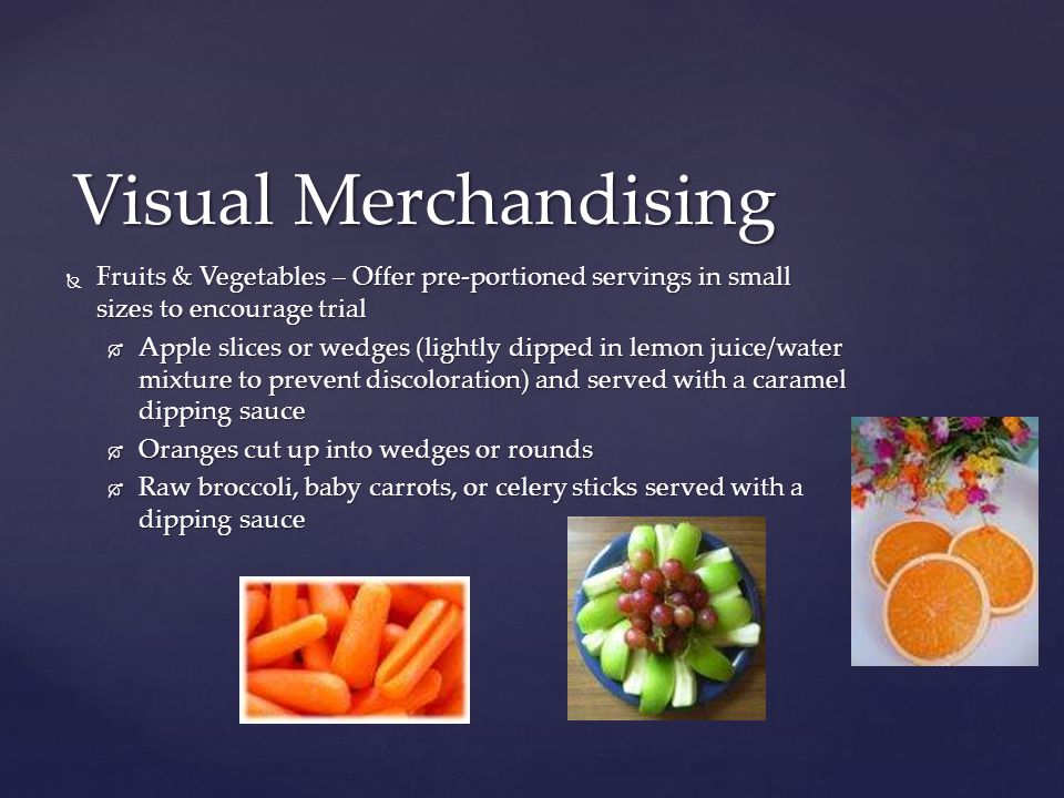  Fruits & Vegetables – Offer pre-portioned servings in small sizes to encourage trial  Apple slices or wedges (lightly dipped in lemon juice/water mixture to prevent discoloration) and served with a caramel dipping sauce  Oranges cut up into wedges or rounds  Raw broccoli, baby carrots, or celery sticks served with a dipping sauce Visual Merchandising