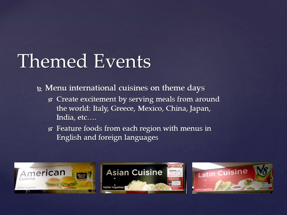  Menu international cuisines on theme days  Create excitement by serving meals from around the world: Italy, Greece, Mexico, China, Japan, India, etc….