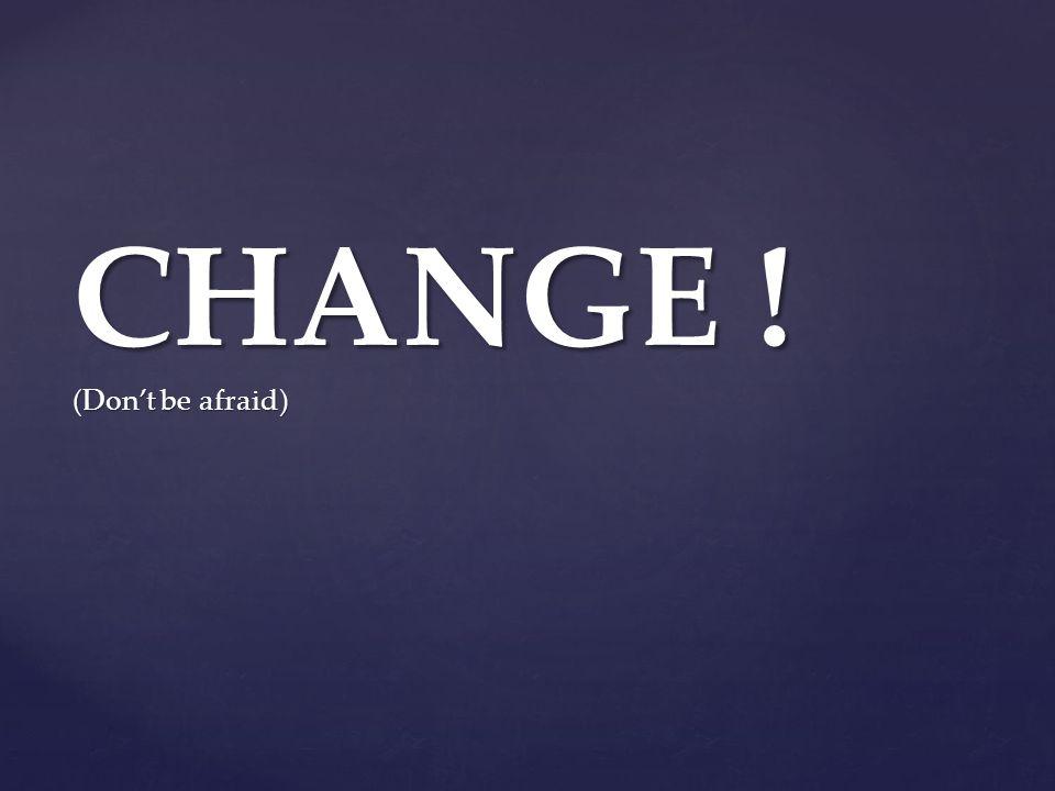 CHANGE ! (Don't be afraid)