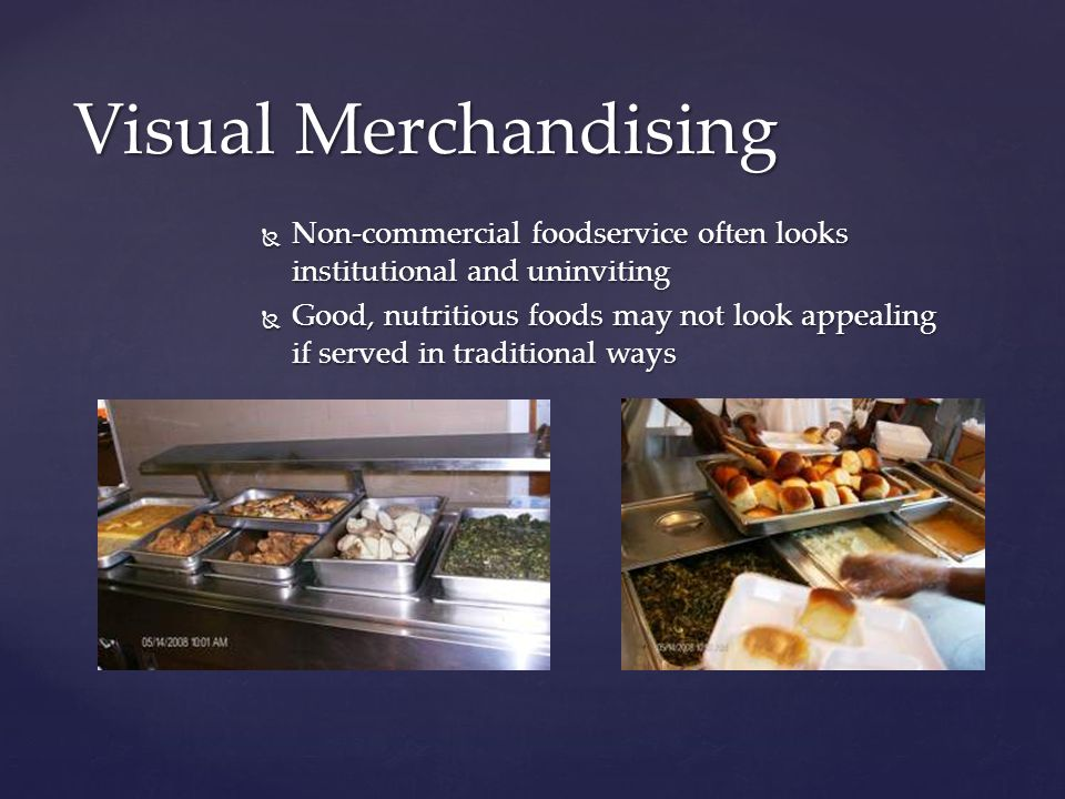  The serving line should look inviting and the food fresh  Add elements that will soften hard lines such as greenery, baskets, lighting, bright colors, and signage Visual Merchandising