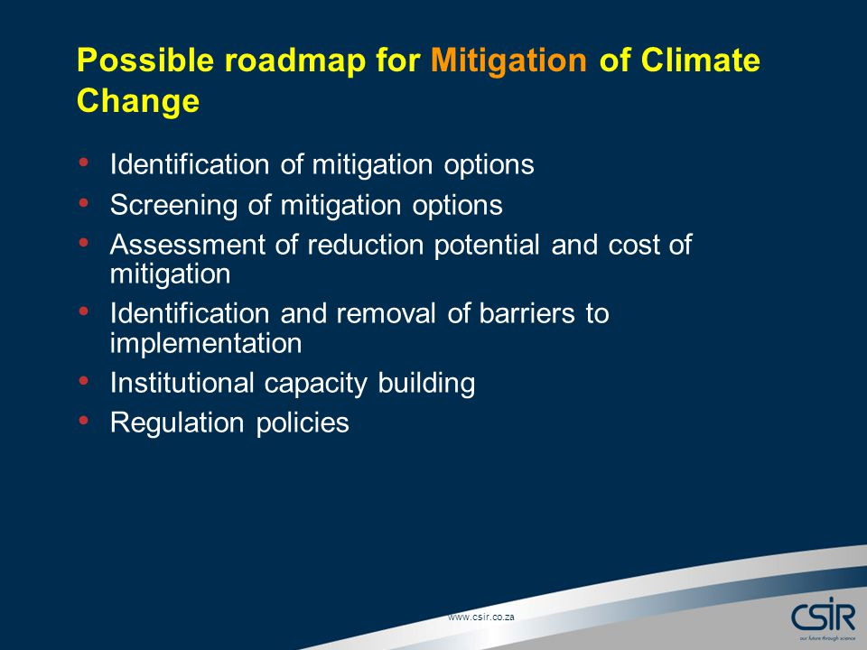 Slide 7 © CSIR 2006 www.csir.co.za Possible roadmap for Mitigation of Climate Change Identification of mitigation options Screening of mitigation options Assessment of reduction potential and cost of mitigation Identification and removal of barriers to implementation Institutional capacity building Regulation policies
