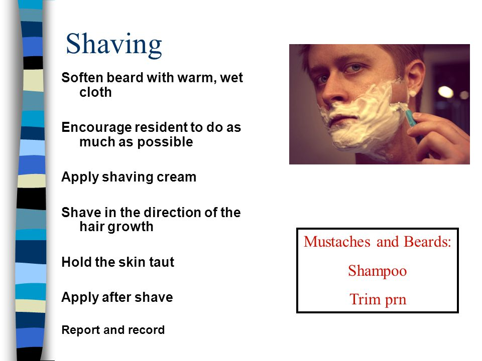 Shaving Soften beard with warm, wet cloth Encourage resident to do as much as possible Apply shaving cream Shave in the direction of the hair growth H