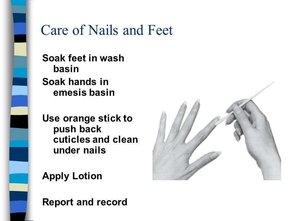 Care of Nails and Feet Soak feet in wash basin Soak hands in emesis basin Use orange stick to push back cuticles and clean under nails Apply Lotion Re