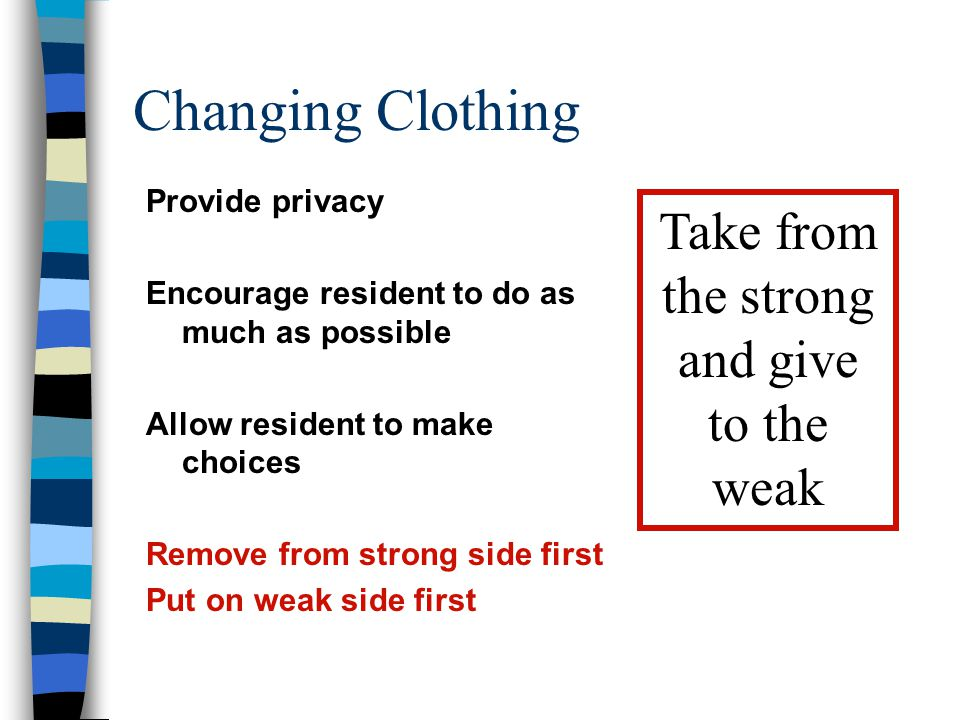 Changing Clothing Provide privacy Encourage resident to do as much as possible Allow resident to make choices Remove from strong side first Put on wea