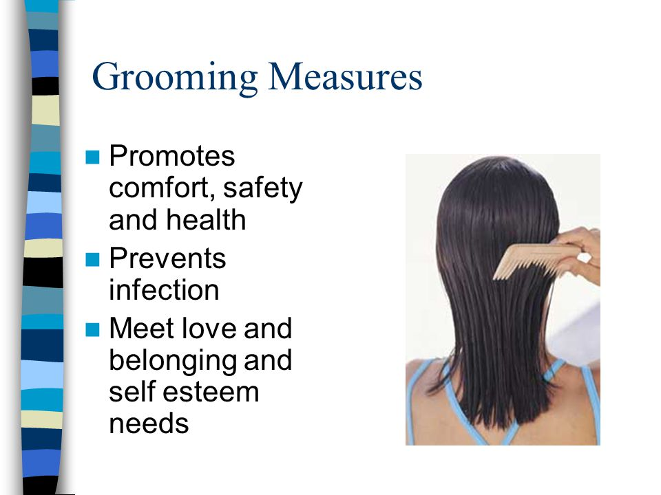 Grooming Measures Promotes comfort, safety and health Prevents infection Meet love and belonging and self esteem needs