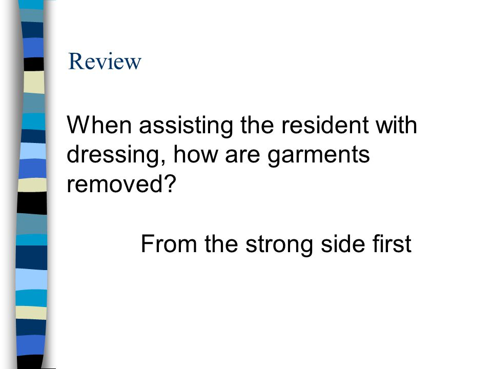 Review When assisting the resident with dressing, how are garments removed? From the strong side first