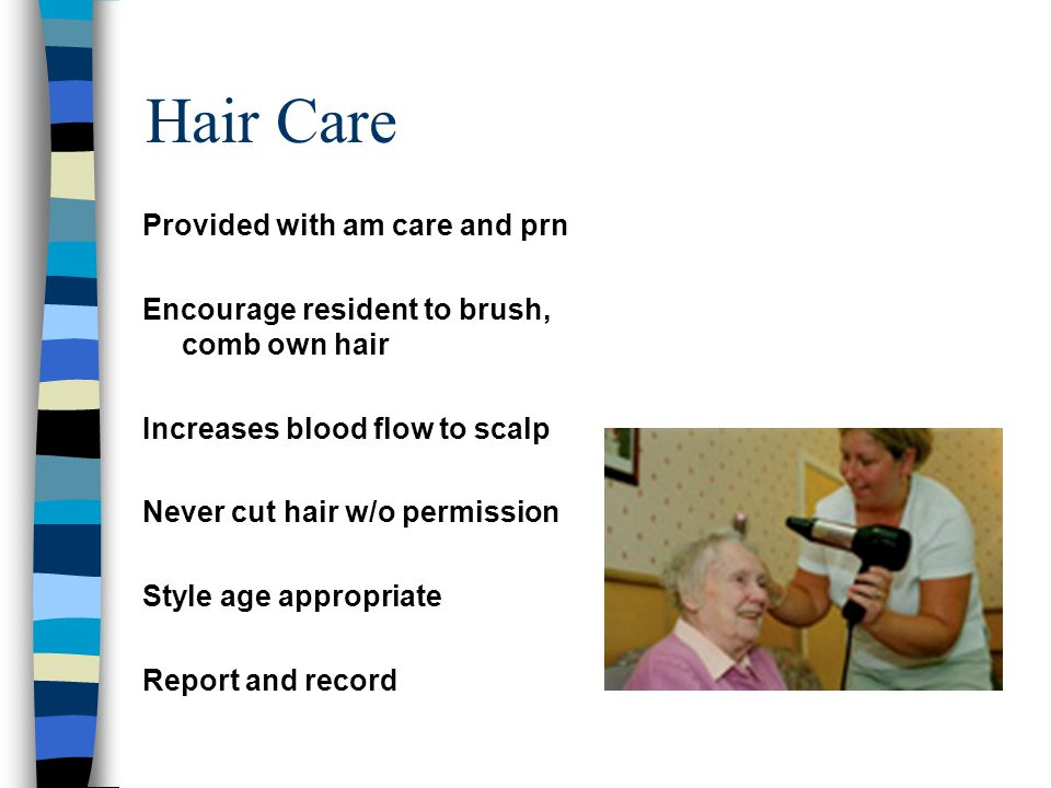 Hair Care Provided with am care and prn Encourage resident to brush, comb own hair Increases blood flow to scalp Never cut hair w/o permission Style a