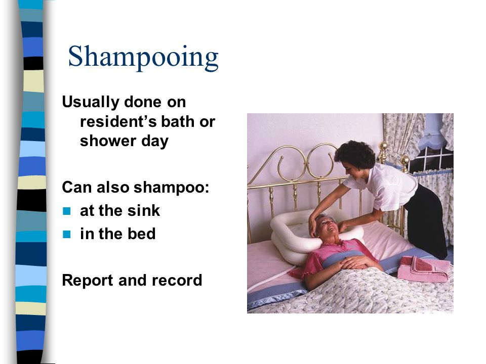 Shampooing Usually done on resident's bath or shower day Can also shampoo: at the sink in the bed Report and record