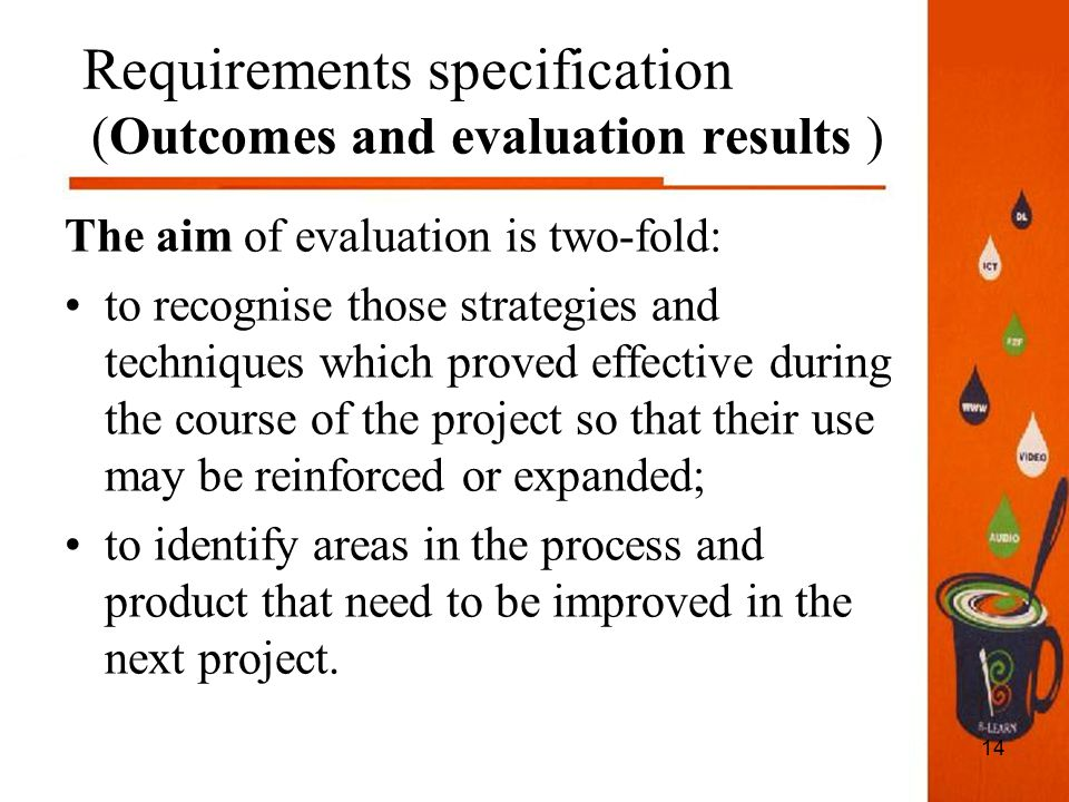14 Requirements specification (Outcomes and evaluation results ) The aim of evaluation is two-fold: to recognise those strategies and techniques which proved effective during the course of the project so that their use may be reinforced or expanded; to identify areas in the process and product that need to be improved in the next project.