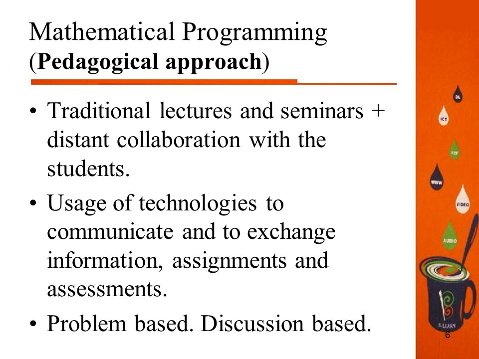 6 Mathematical Programming (Pedagogical approach) Traditional lectures and seminars + distant collaboration with the students.