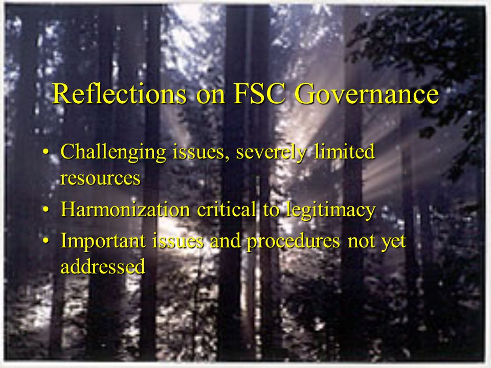 Reflections on FSC Governance Challenging issues, severely limited resourcesChallenging issues, severely limited resources Harmonization critical to legitimacyHarmonization critical to legitimacy Important issues and procedures not yet addressedImportant issues and procedures not yet addressed