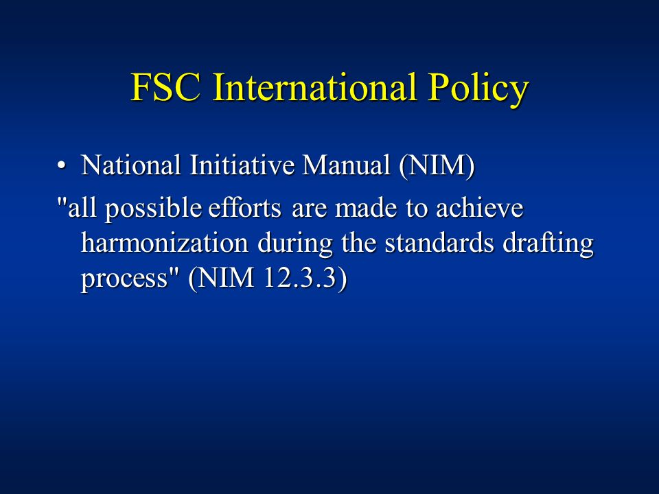 FSC International Policy National Initiative Manual (NIM)National Initiative Manual (NIM) all possible efforts are made to achieve harmonization during the standards drafting process (NIM 12.3.3)