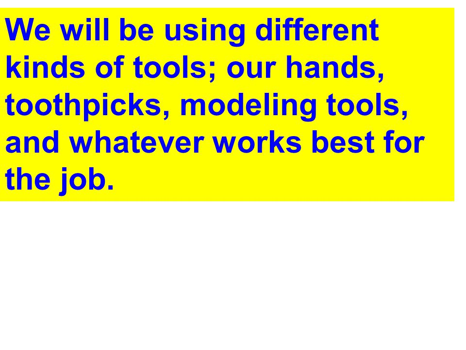 We will be using different kinds of tools; our hands, toothpicks, modeling tools, and whatever works best for the job.